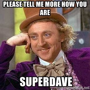 please-tell-me-more-how-you-are-superdave.jpg