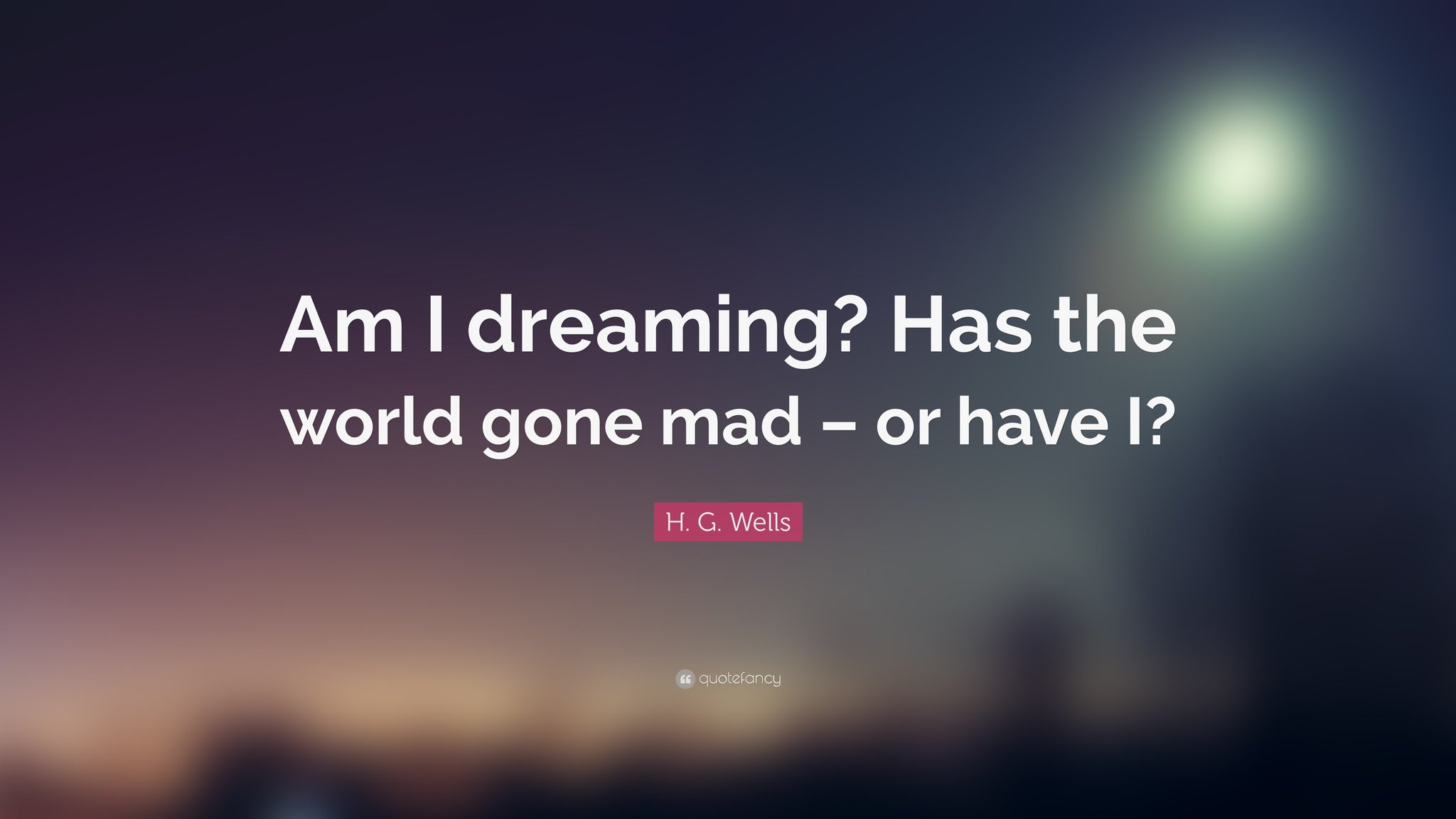 93096-H-G-Wells-Quote-Am-I-dreaming-Has-the-world-gone-mad-or-have-I.jpg